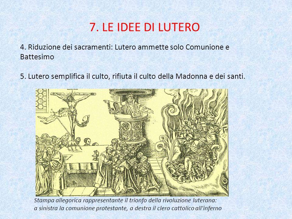 7.LE IDEE DI LUTERO 4. Riduzione dei sacramenti: Lutero ammette solo Comunione e Battesimo 5.