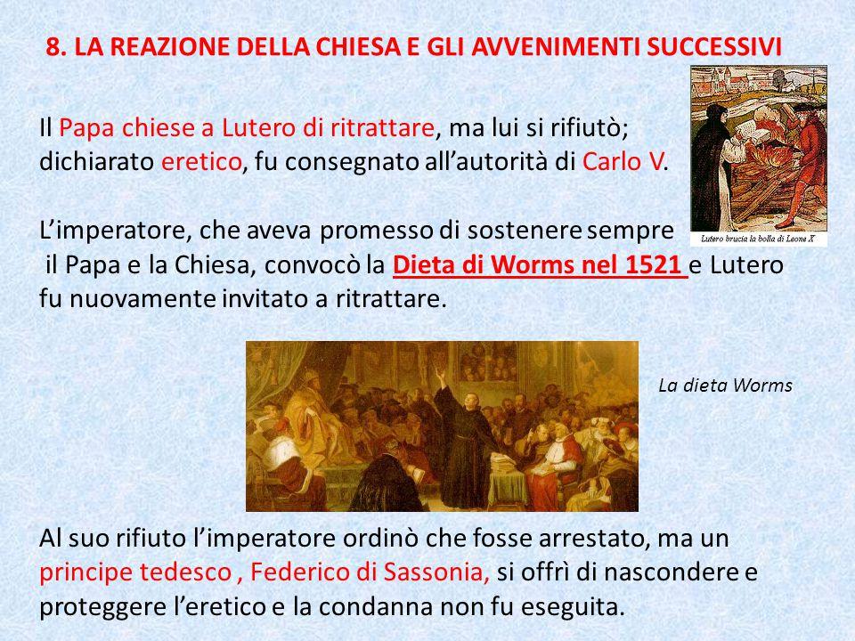 8. LA REAZIONE DELLA CHIESA E GLI AVVENIMENTI SUCCESSIVI Il Papa chiese a Lutero di ritrattare, ma lui si rifiutò; dichiarato eretico, fu consegnato a