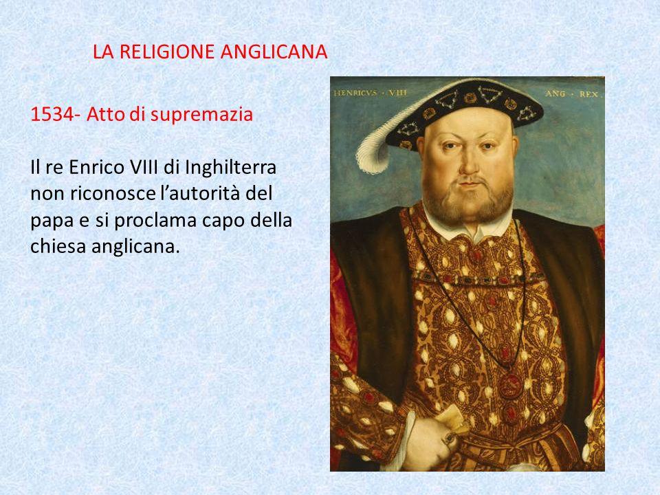 LA RELIGIONE ANGLICANA 1534- Atto di supremazia Il re Enrico VIII di Inghilterra non riconosce l'autorità del papa e si proclama capo della chiesa anglicana.
