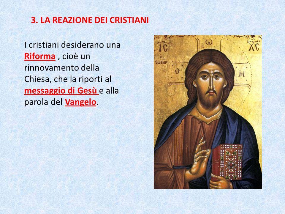 3. LA REAZIONE DEI CRISTIANI I cristiani desiderano una Riforma, cioè un rinnovamento della Chiesa, che la riporti al messaggio di Gesù e alla parola