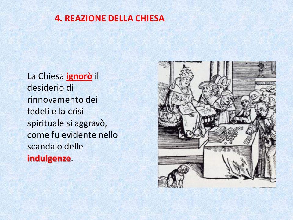 4. REAZIONE DELLA CHIESA indulgenze La Chiesa ignorò il desiderio di rinnovamento dei fedeli e la crisi spirituale si aggravò, come fu evidente nello