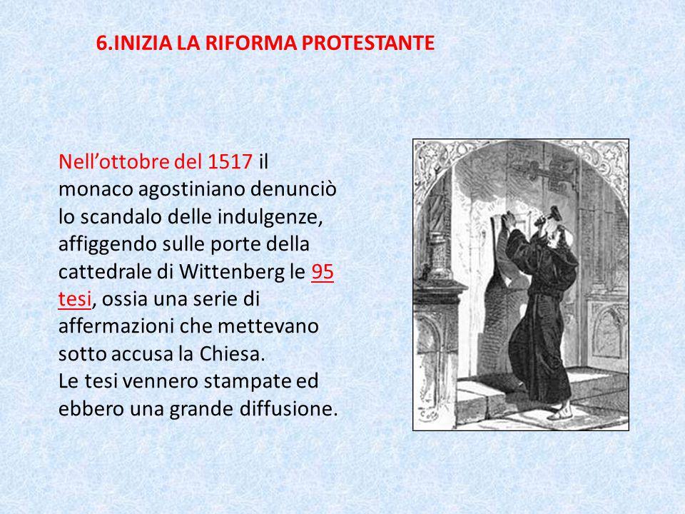 6.INIZIA LA RIFORMA PROTESTANTE Nell'ottobre del 1517 il monaco agostiniano denunciò lo scandalo delle indulgenze, affiggendo sulle porte della cattedrale di Wittenberg le 95 tesi, ossia una serie di affermazioni che mettevano sotto accusa la Chiesa.