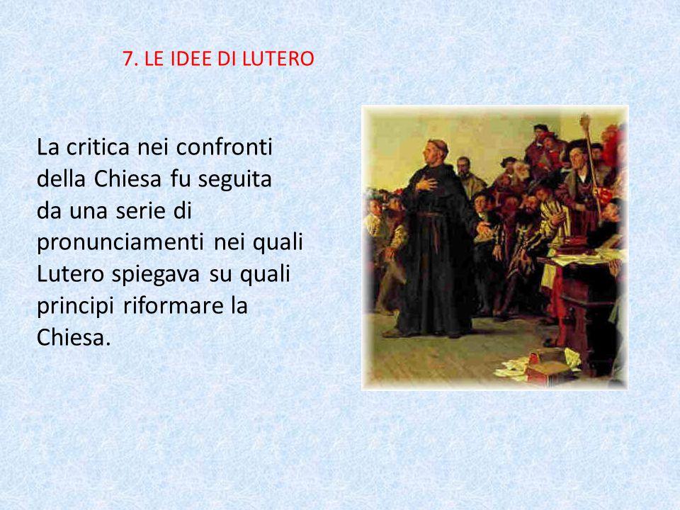 7. LE IDEE DI LUTERO La critica nei confronti della Chiesa fu seguita da una serie di pronunciamenti nei quali Lutero spiegava su quali principi rifor