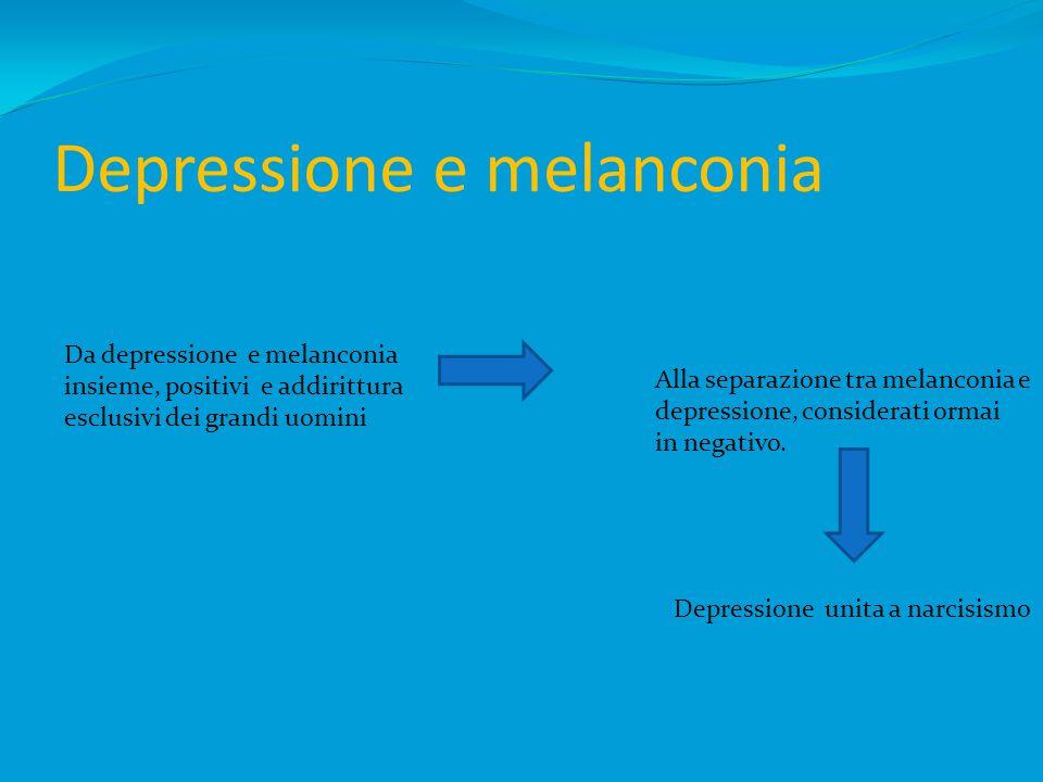 Depressione e melanconia Da depressione e melanconia insieme, positivi e addirittura esclusivi dei grandi uomini Alla separazione tra melanconia e depressione, considerati ormai in negativo.