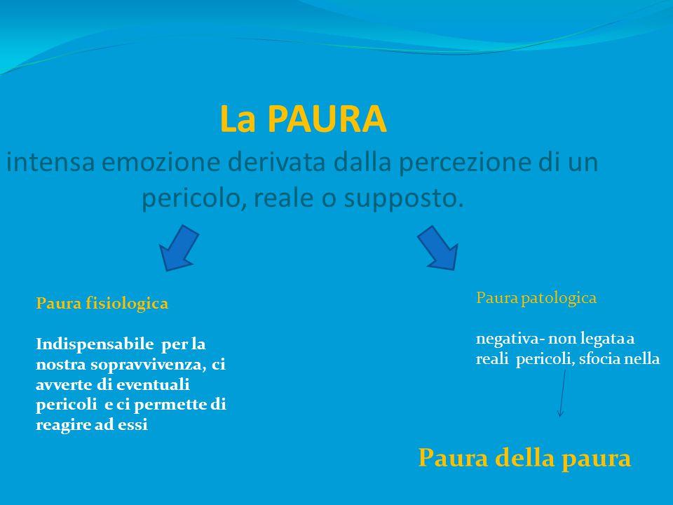 La PAURA intensa emozione derivata dalla percezione di un pericolo, reale o supposto.