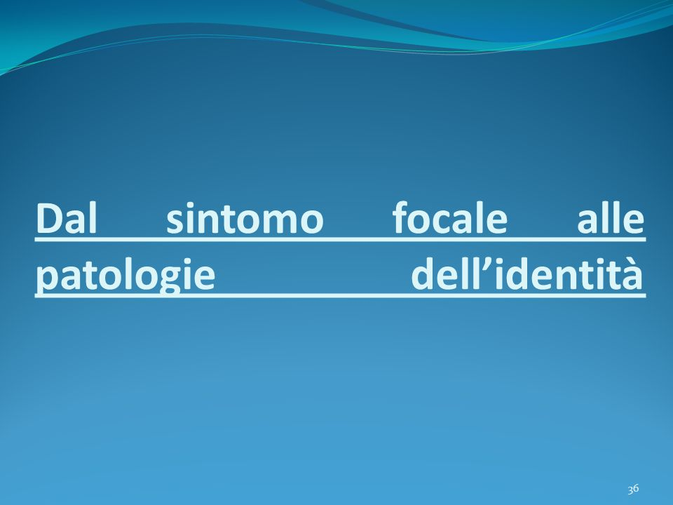 Dal sintomo focale alle patologie dell'identità 36