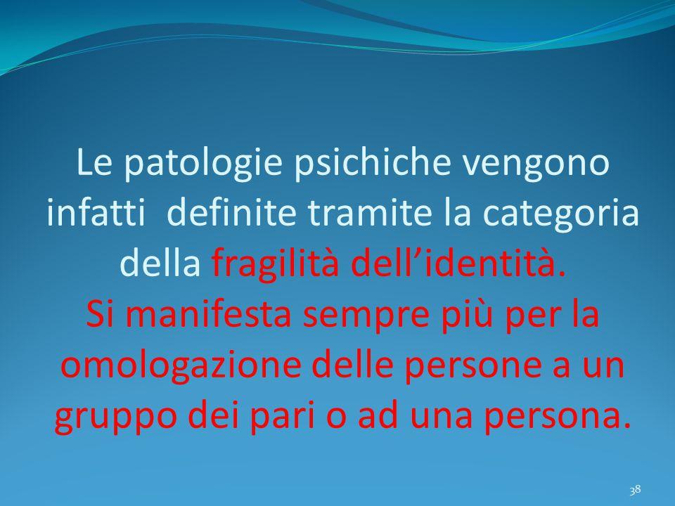 Le patologie psichiche vengono infatti definite tramite la categoria della fragilità dell'identità. Si manifesta sempre più per la omologazione delle