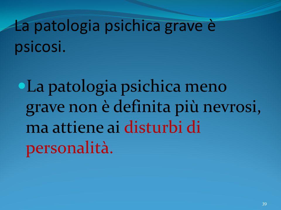 La patologia psichica grave è psicosi. La patologia psichica meno grave non è definita più nevrosi, ma attiene ai disturbi di personalità. 39