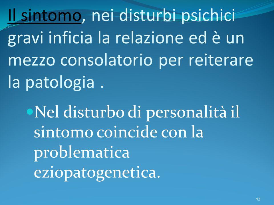 Il sintomo, nei disturbi psichici gravi inficia la relazione ed è un mezzo consolatorio per reiterare la patologia. Nel disturbo di personalità il sin