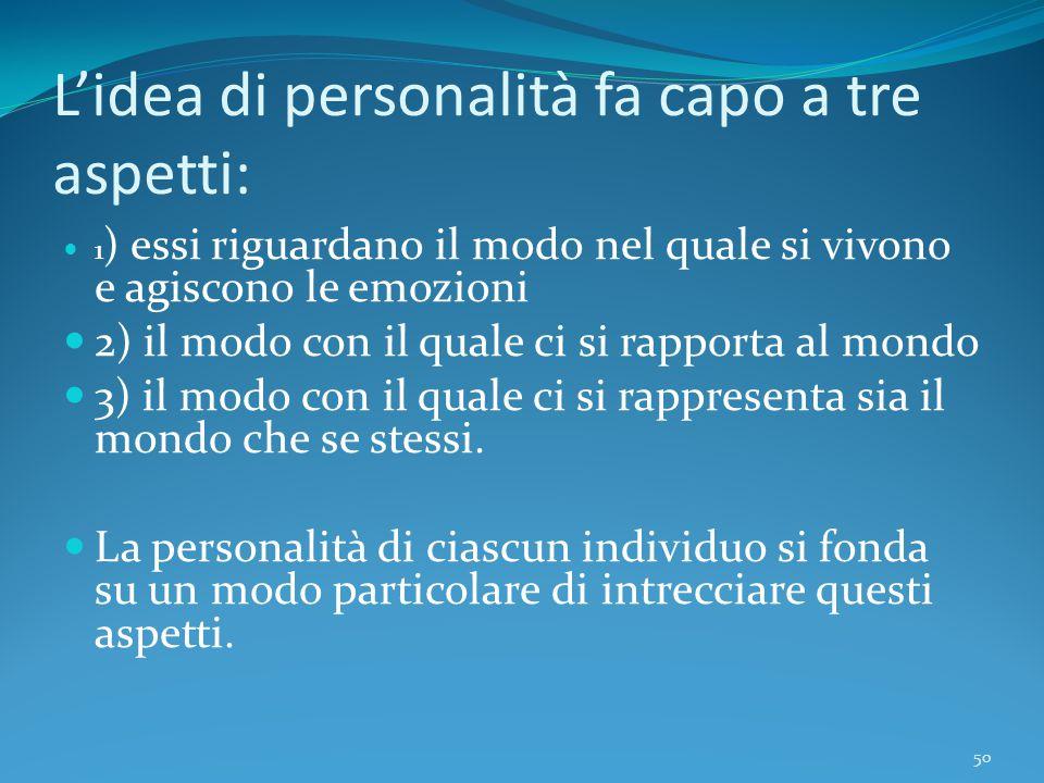 L'idea di personalità fa capo a tre aspetti: 1 ) essi riguardano il modo nel quale si vivono e agiscono le emozioni 2) il modo con il quale ci si rapp