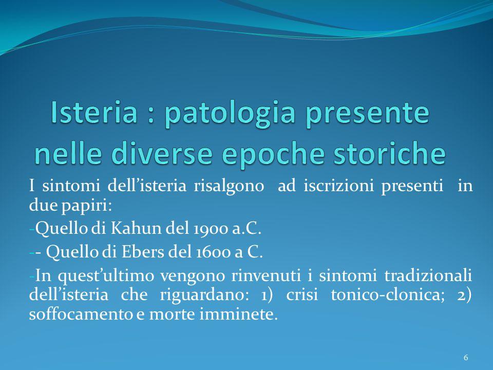 I sintomi dell'isteria risalgono ad iscrizioni presenti in due papiri: - Quello di Kahun del 1900 a.C. - - Quello di Ebers del 1600 a C. - In quest'ul