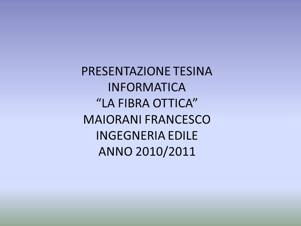 "PRESENTAZIONE TESINA INFORMATICA ""LA FIBRA OTTICA"" MAIORANI FRANCESCO INGEGNERIA EDILE ANNO 2010/2011"