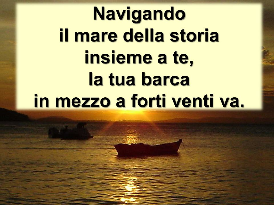 Navigando il mare della storia insieme a te, la tua barca in mezzo a forti venti va.