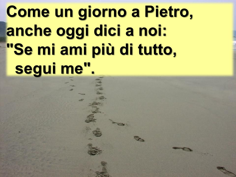 Come un giorno a Pietro, anche oggi dici a noi: Se mi ami più di tutto, segui me . segui me .