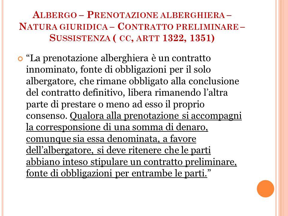 A LBERGO – P RENOTAZIONE ALBERGHIERA – N ATURA GIURIDICA – C ONTRATTO PRELIMINARE – S USSISTENZA ( CC, ARTT 1322, 1351) La prenotazione alberghiera è un contratto innominato, fonte di obbligazioni per il solo albergatore, che rimane obbligato alla conclusione del contratto definitivo, libera rimanendo l'altra parte di prestare o meno ad esso il proprio consenso.