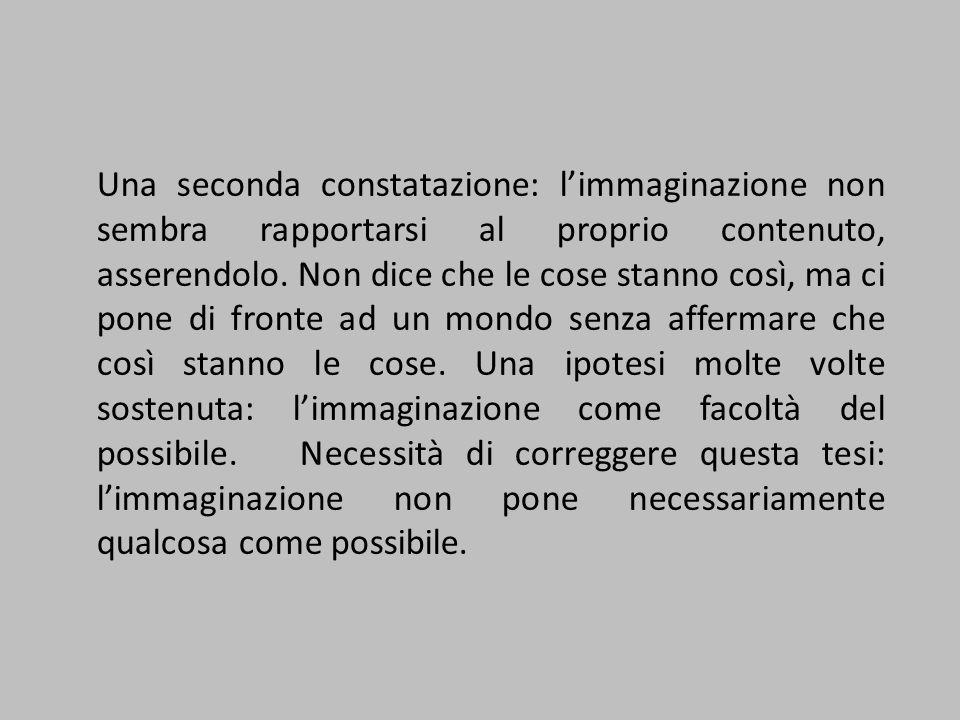 Una seconda constatazione: l'immaginazione non sembra rapportarsi al proprio contenuto, asserendolo. Non dice che le cose stanno così, ma ci pone di f