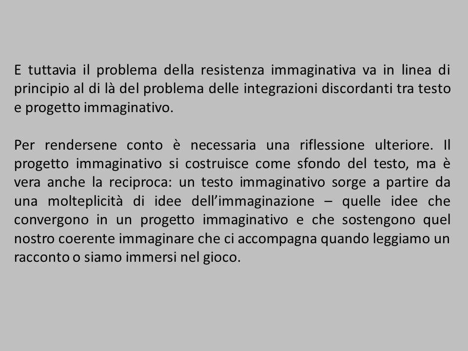 E tuttavia il problema della resistenza immaginativa va in linea di principio al di là del problema delle integrazioni discordanti tra testo e progett
