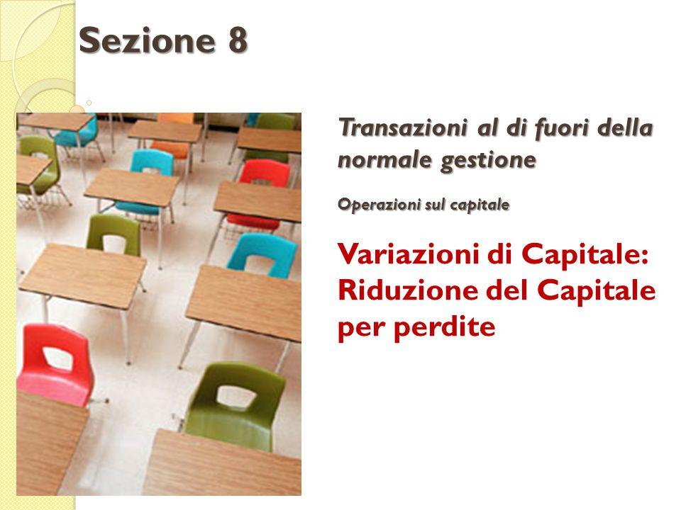 Transazioni al di fuori della normale gestione Operazioni sul capitale Variazioni di Capitale: Riduzione del Capitale per perdite Sezione 8