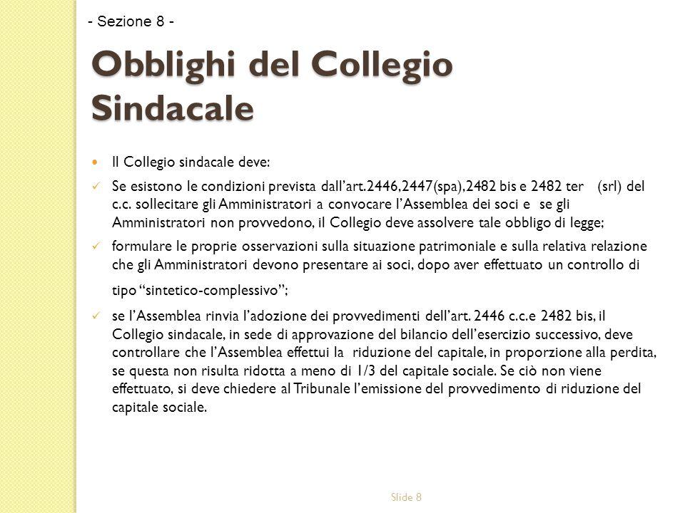 Slide 8 Obblighi del Collegio Sindacale Il Collegio sindacale deve: Se esistono le condizioni prevista dall'art.2446,2447(spa),2482 bis e 2482 ter (srl) del c.c.