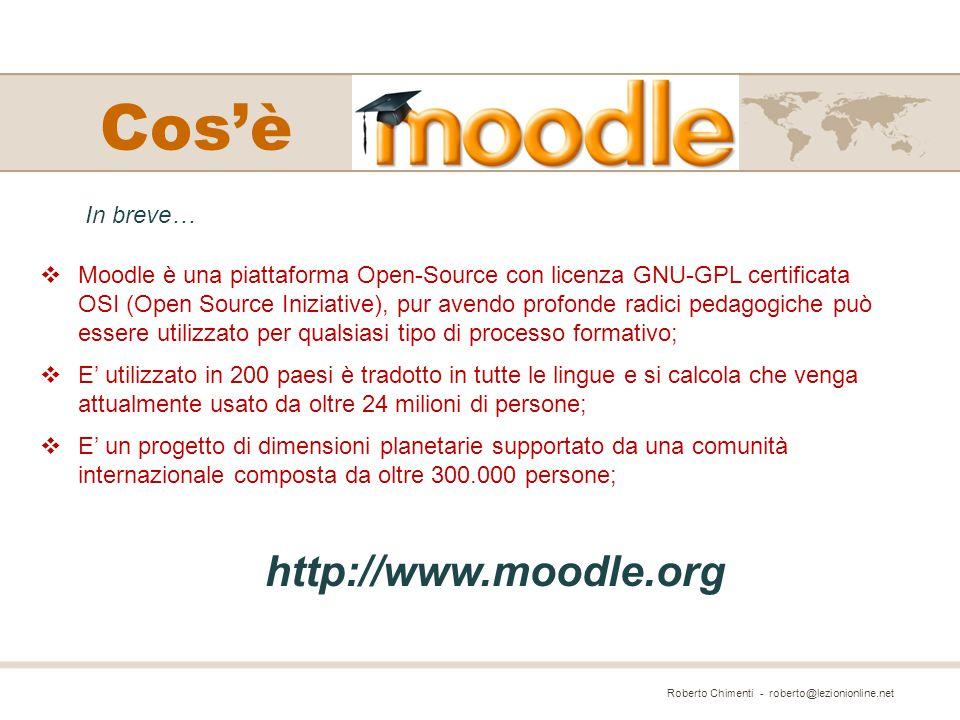 Cos'è  Moodle è una piattaforma Open-Source con licenza GNU-GPL certificata OSI (Open Source Iniziative), pur avendo profonde radici pedagogiche può essere utilizzato per qualsiasi tipo di processo formativo;  E' utilizzato in 200 paesi è tradotto in tutte le lingue e si calcola che venga attualmente usato da oltre 24 milioni di persone;  E' un progetto di dimensioni planetarie supportato da una comunità internazionale composta da oltre 300.000 persone; Roberto Chimenti - roberto@lezionionline.net In breve… http://www.moodle.org