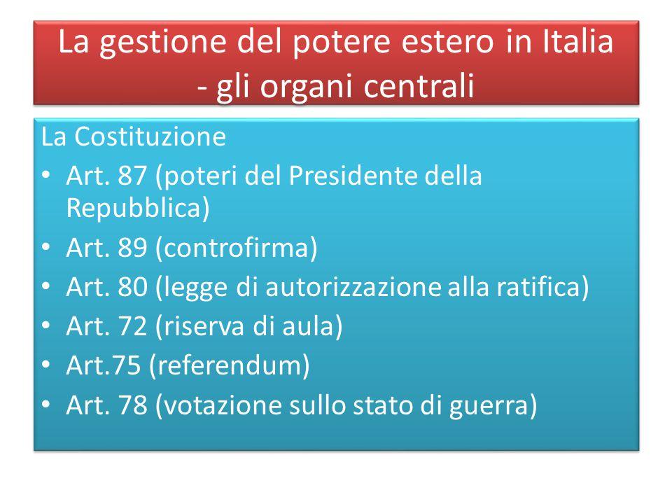 La gestione del potere estero in Italia - gli organi centrali La Costituzione Art. 87 (poteri del Presidente della Repubblica) Art. 89 (controfirma) A