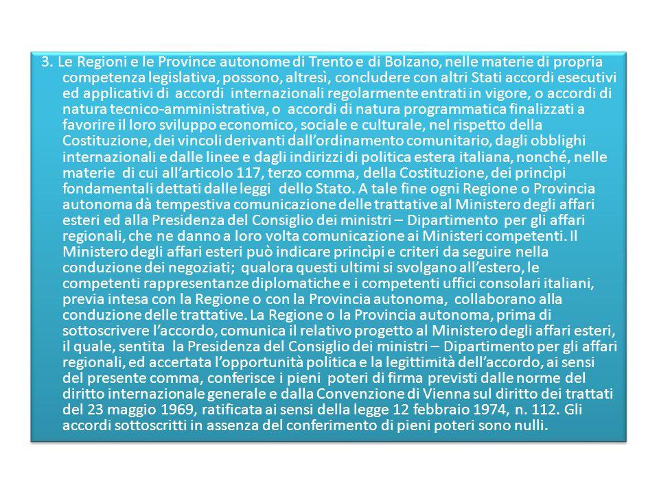3. Le Regioni e le Province autonome di Trento e di Bolzano, nelle materie di propria competenza legislativa, possono, altresì, concludere con altri S
