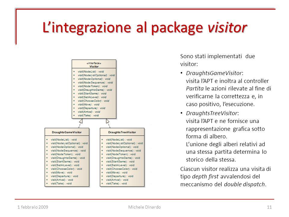 L'integrazione al package visitor 1 febbraio 2009Michele Dinardo11 Sono stati implementati due visitor: DraughtsGameVisitor: visita l'APT e inoltra al controller Partita le azioni rilevate al fine di verificarne la correttezza e, in caso positivo, l'esecuzione.