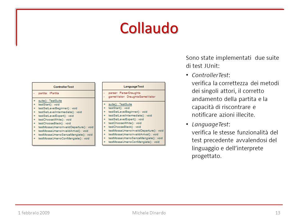 Collaudo 1 febbraio 2009Michele Dinardo13 Sono state implementati due suite di test JUnit: ControllerTest: verifica la correttezza dei metodi dei singoli attori, il corretto andamento della partita e la capacità di riscontrare e notificare azioni illecite.