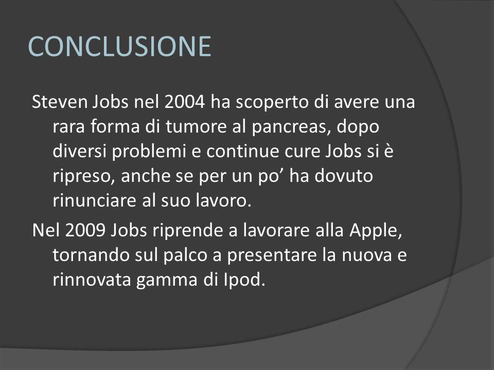 CONCLUSIONE Steven Jobs nel 2004 ha scoperto di avere una rara forma di tumore al pancreas, dopo diversi problemi e continue cure Jobs si è ripreso, anche se per un po' ha dovuto rinunciare al suo lavoro.