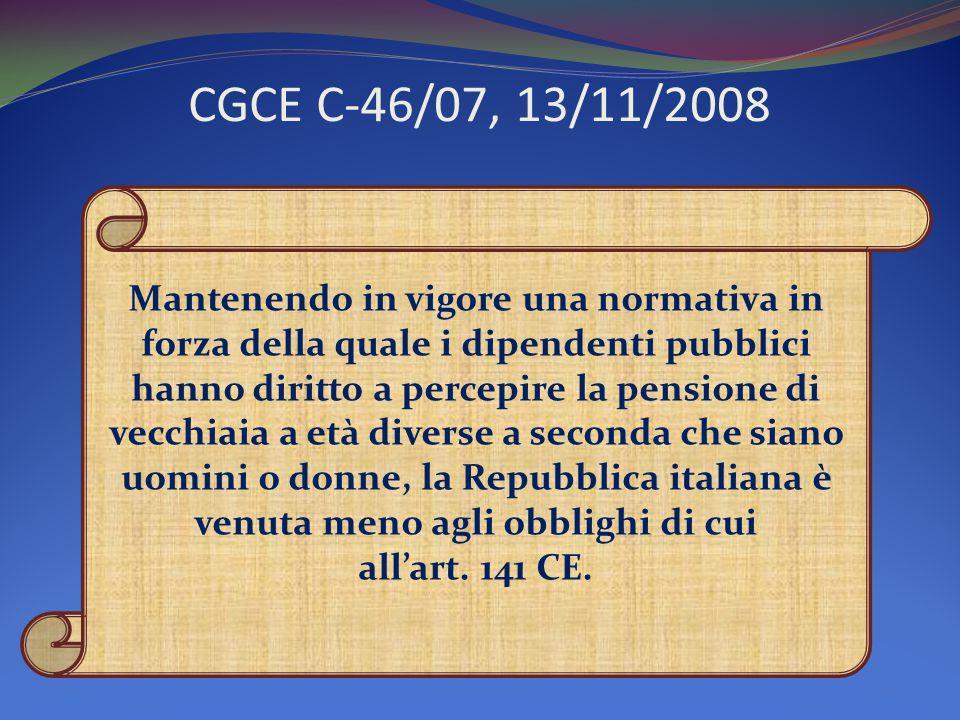 CGCE C-46/07, 13/11/2008 Mantenendo in vigore una normativa in forza della quale i dipendenti pubblici hanno diritto a percepire la pensione di vecchiaia a età diverse a seconda che siano uomini o donne, la Repubblica italiana è venuta meno agli obblighi di cui all'art.