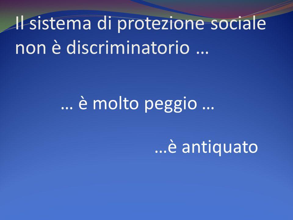 Il sistema di protezione sociale non è discriminatorio … … è molto peggio … …è antiquato