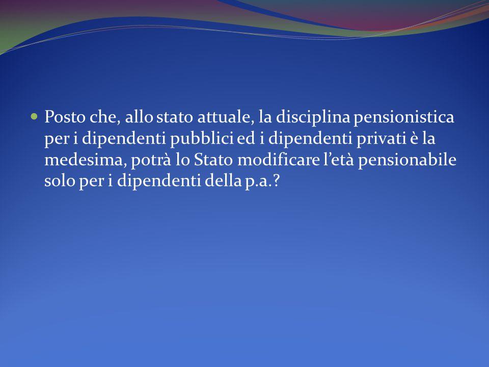 Posto che, allo stato attuale, la disciplina pensionistica per i dipendenti pubblici ed i dipendenti privati è la medesima, potrà lo Stato modificare l'età pensionabile solo per i dipendenti della p.a.