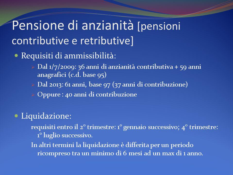 Pensione di anzianità [pensioni contributive e retributive] Requisiti di ammissibilità:  Dal 1/7/2009: 36 anni di anzianità contributiva + 59 anni anagrafici (c.d.