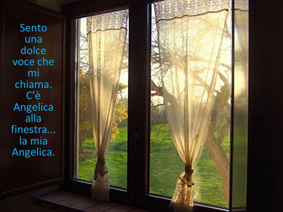Sento una dolce voce che mi chiama. C è Angelica alla finestra... la mia Angelica.