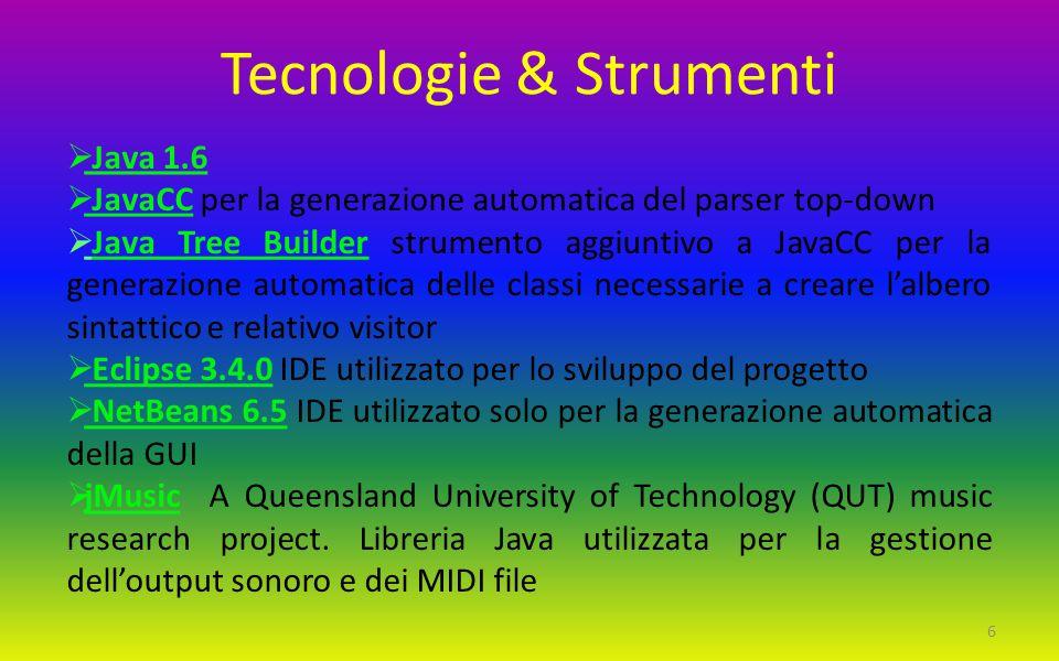 Tecnologie & Strumenti  Java 1.6  JavaCC per la generazione automatica del parser top-down  Java Tree Builder strumento aggiuntivo a JavaCC per la generazione automatica delle classi necessarie a creare l'albero sintattico e relativo visitor  Eclipse 3.4.0 IDE utilizzato per lo sviluppo del progetto  NetBeans 6.5 IDE utilizzato solo per la generazione automatica della GUI  jMusic A Queensland University of Technology (QUT) music research project.