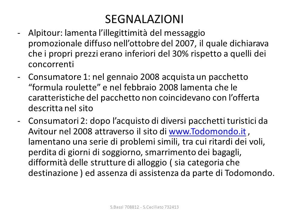 -Alpitour: lamenta l'illegittimità del messaggio promozionale diffuso nell'ottobre del 2007, il quale dichiarava che i propri prezzi erano inferiori del 30% rispetto a quelli dei concorrenti -Consumatore 1: nel gennaio 2008 acquista un pacchetto formula roulette e nel febbraio 2008 lamenta che le caratteristiche del pacchetto non coincidevano con l'offerta descritta nel sito -Consumatori 2: dopo l'acquisto di diversi pacchetti turistici da Avitour nel 2008 attraverso il sito di www.Todomondo.it, lamentano una serie di problemi simili, tra cui ritardi dei voli, perdita di giorni di soggiorno, smarrimento dei bagagli, difformità delle strutture di alloggio ( sia categoria che destinazione ) ed assenza di assistenza da parte di Todomondo.www.Todomondo.it S.Bassi 708812 - S.Ceciliato 732413 SEGNALAZIONI