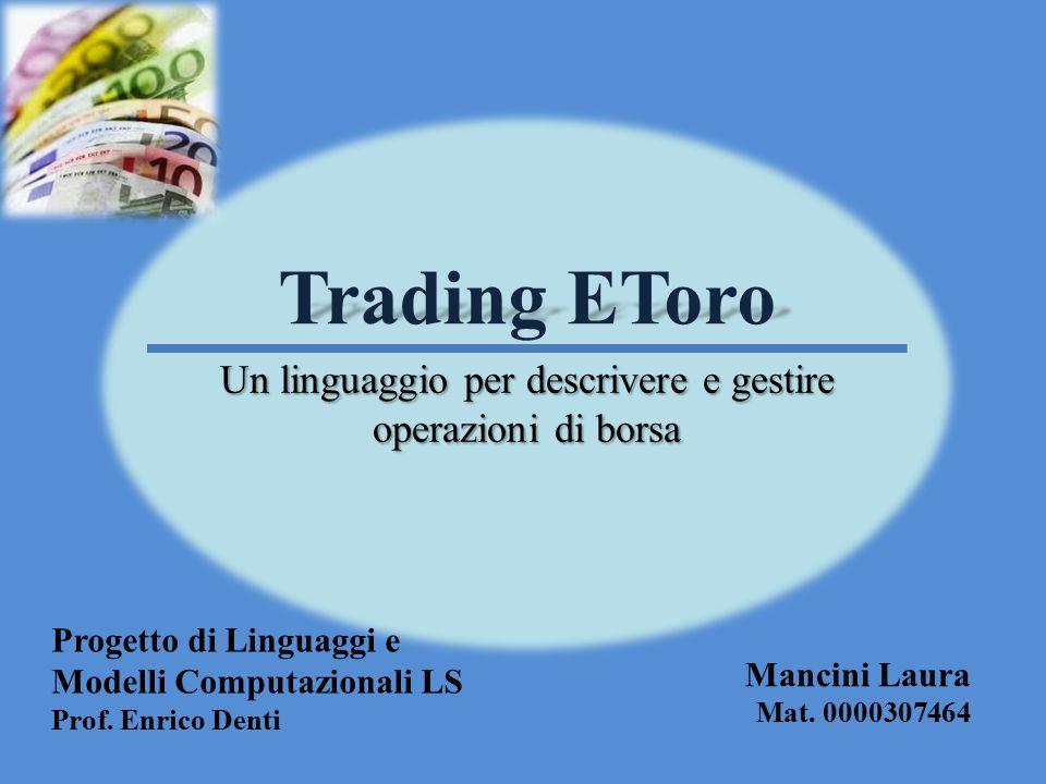 Trading EToro Un linguaggio per descrivere e gestire operazioni di borsa Progetto di Linguaggi e Modelli Computazionali LS Prof. Enrico Denti Mancini