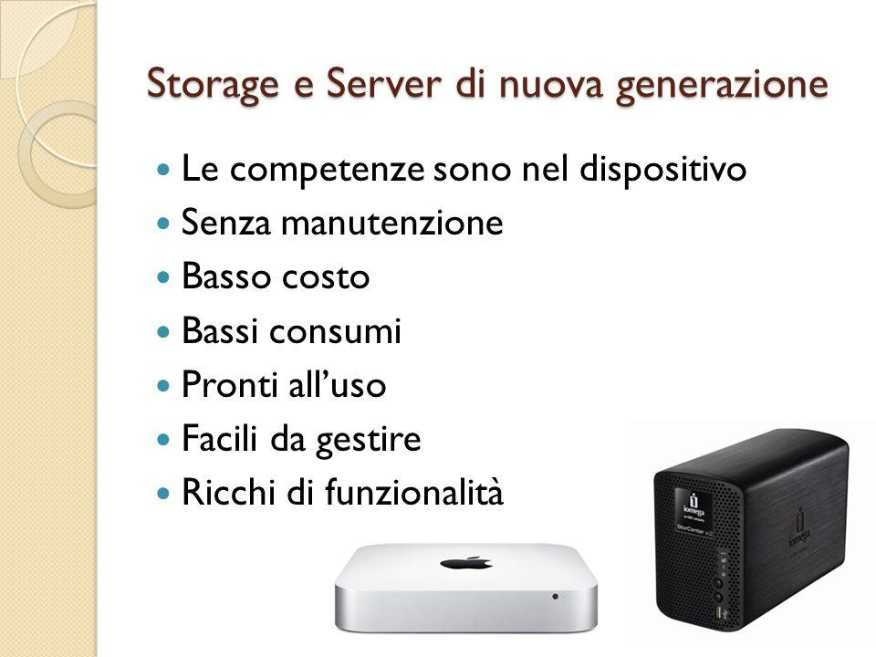 Storage e Server di nuova generazione Le competenze sono nel dispositivo Senza manutenzione Basso costo Bassi consumi Pronti all'uso Facili da gestire Ricchi di funzionalità