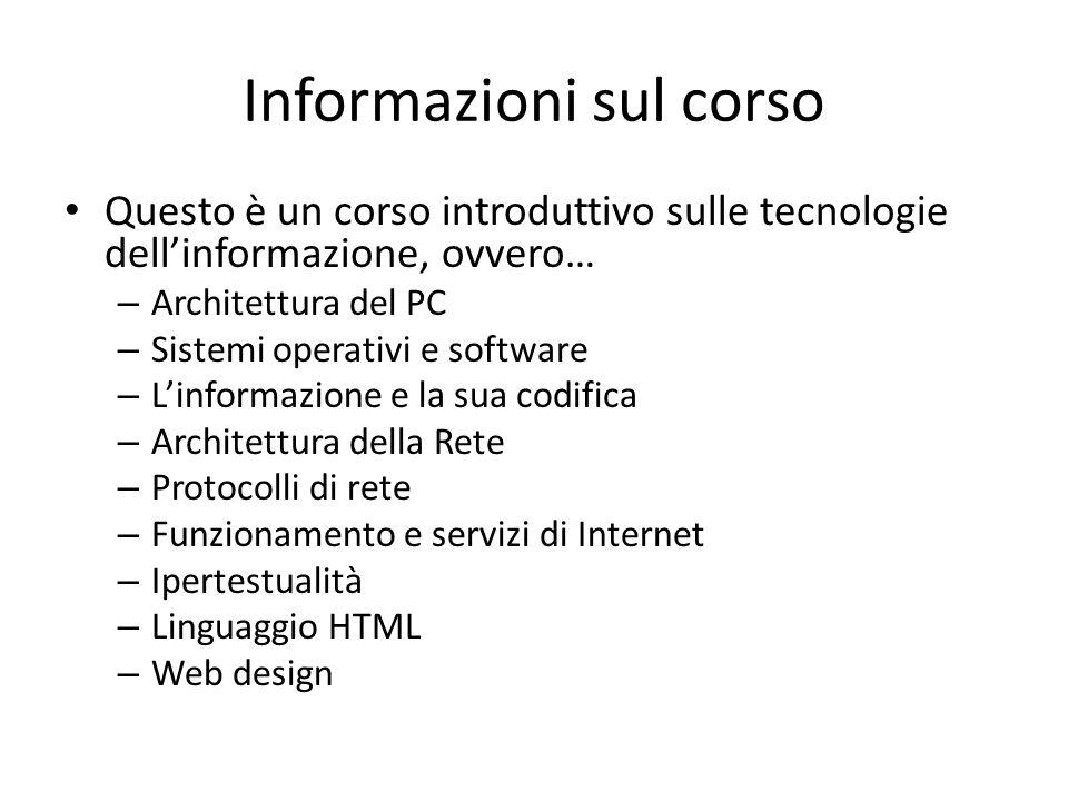 Informazioni sul corso Questo è un corso introduttivo sulle tecnologie dell'informazione, ovvero… – Architettura del PC – Sistemi operativi e software – L'informazione e la sua codifica – Architettura della Rete – Protocolli di rete – Funzionamento e servizi di Internet – Ipertestualità – Linguaggio HTML – Web design