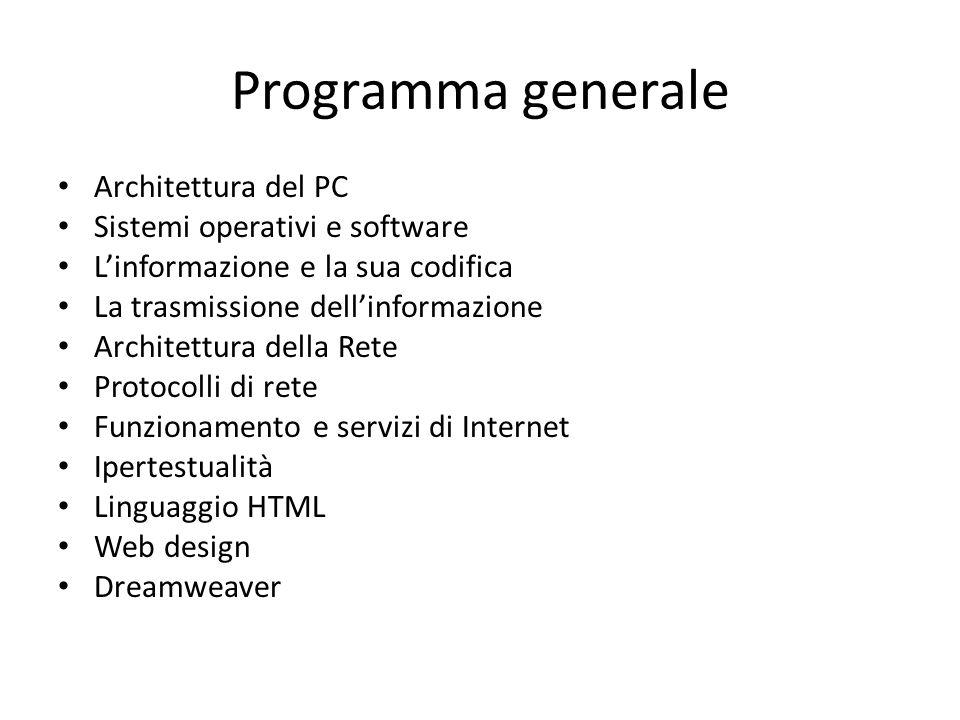 Programma generale Architettura del PC Sistemi operativi e software L'informazione e la sua codifica La trasmissione dell'informazione Architettura della Rete Protocolli di rete Funzionamento e servizi di Internet Ipertestualità Linguaggio HTML Web design Dreamweaver