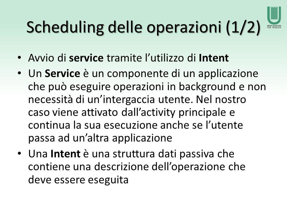 Scheduling delle operazioni (1/2) Avvio di service tramite l'utilizzo di Intent Un Service è un componente di un applicazione che può eseguire operazioni in background e non necessità di un'intergaccia utente.