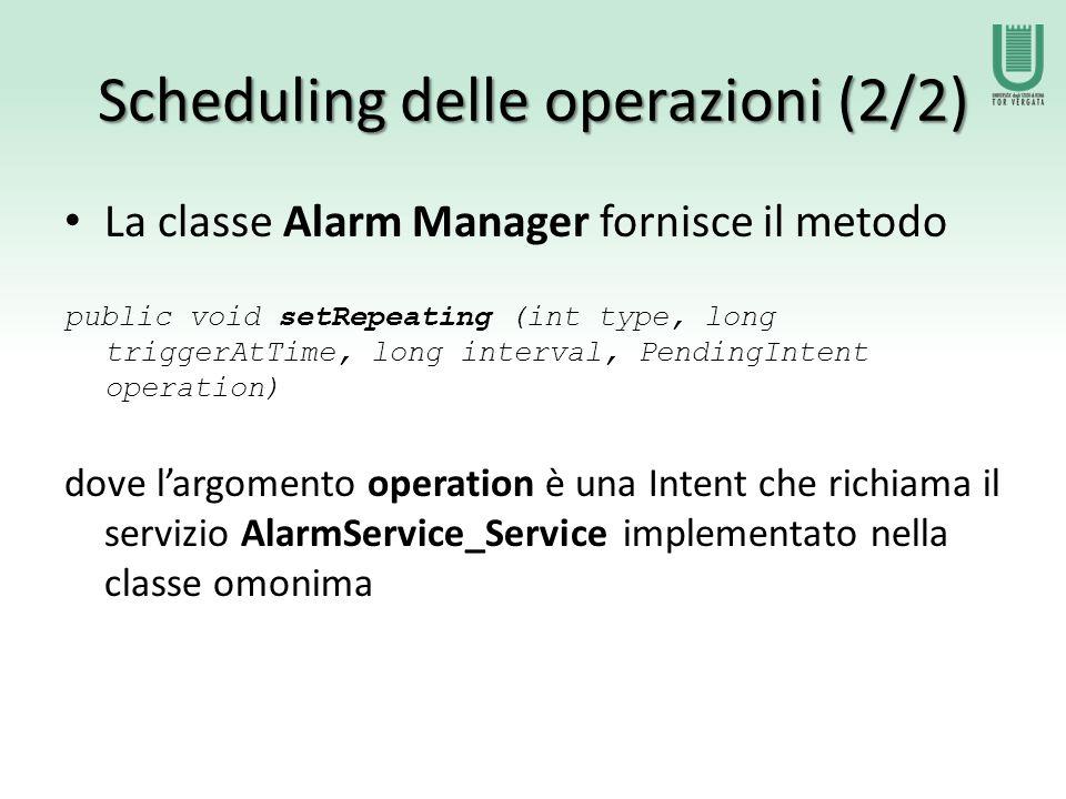 Scheduling delle operazioni (2/2) La classe Alarm Manager fornisce il metodo public void setRepeating (int type, long triggerAtTime, long interval, PendingIntent operation) dove l'argomento operation è una Intent che richiama il servizio AlarmService_Service implementato nella classe omonima