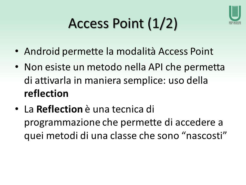 Access Point (1/2) Android permette la modalità Access Point Non esiste un metodo nella API che permetta di attivarla in maniera semplice: uso della reflection La Reflection è una tecnica di programmazione che permette di accedere a quei metodi di una classe che sono nascosti