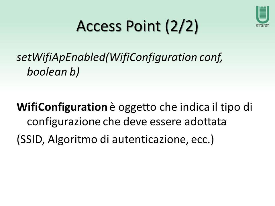 Access Point (2/2) setWifiApEnabled(WifiConfiguration conf, boolean b) WifiConfiguration è oggetto che indica il tipo di configurazione che deve essere adottata (SSID, Algoritmo di autenticazione, ecc.)