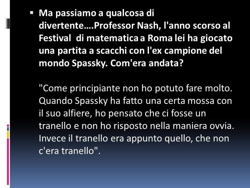  Ma passiamo a qualcosa di divertente….Professor Nash, l anno scorso al Festival di matematica a Roma lei ha giocato una partita a scacchi con l ex campione del mondo Spassky.