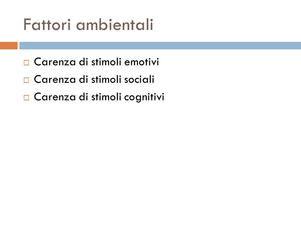 Fattori ambientali  Carenza di stimoli emotivi  Carenza di stimoli sociali  Carenza di stimoli cognitivi