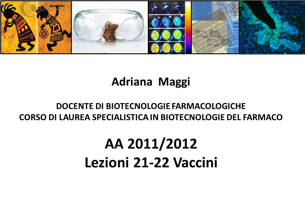 Adriana Maggi DOCENTE DI BIOTECNOLOGIE FARMACOLOGICHE CORSO DI LAUREA SPECIALISTICA IN BIOTECNOLOGIE DEL FARMACO AA 2011/2012 Lezioni 21-22 Vaccini