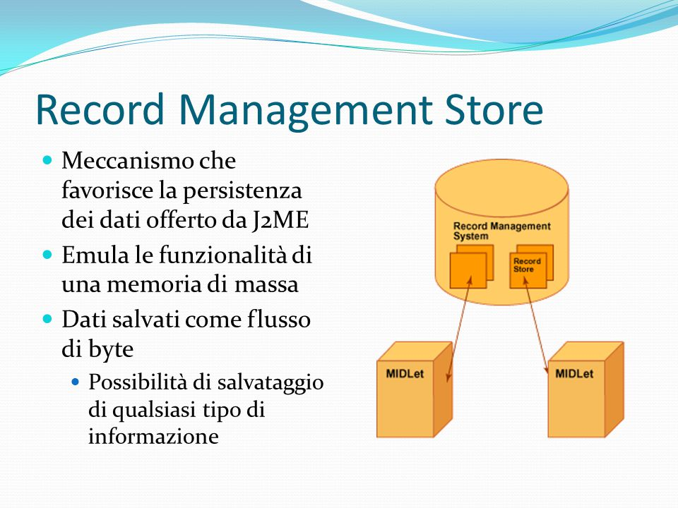 Record Management Store Meccanismo che favorisce la persistenza dei dati offerto da J2ME Emula le funzionalità di una memoria di massa Dati salvati come flusso di byte Possibilità di salvataggio di qualsiasi tipo di informazione