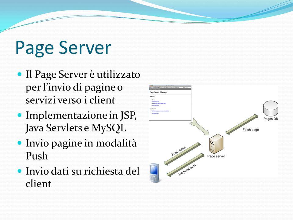 Page Server Il Page Server è utilizzato per l'invio di pagine o servizi verso i client Implementazione in JSP, Java Servlets e MySQL Invio pagine in modalità Push Invio dati su richiesta del client
