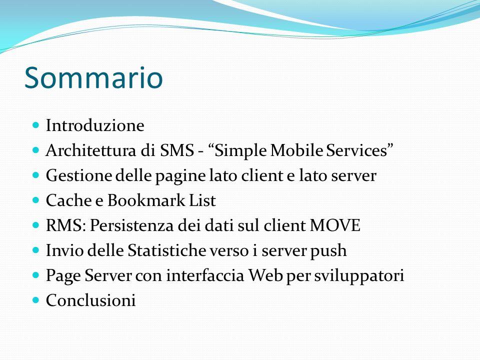Sommario Introduzione Architettura di SMS - Simple Mobile Services Gestione delle pagine lato client e lato server Cache e Bookmark List RMS: Persistenza dei dati sul client MOVE Invio delle Statistiche verso i server push Page Server con interfaccia Web per sviluppatori Conclusioni